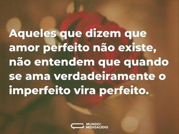 Aqueles que dizem que amor perfeito não existe, não entendem que quando se ama verdadeiramente o imperfeito vira perfeito.