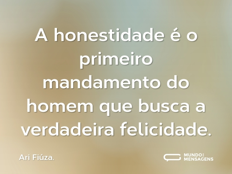 A honestidade é o primeiro mandamento do homem que busca a verdadeira felicidade.