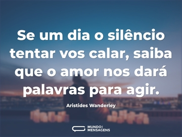 Se um dia o silêncio tentar vos calar, saiba que o amor nos dará palavras para agir.
