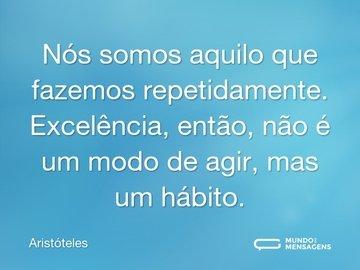 Nós somos aquilo que fazemos repetidamente. Excelência, então, não é um modo de agir, mas um hábito.