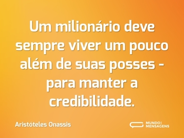 Um milionário deve sempre viver um pouco além de suas posses - para manter a credibilidade.