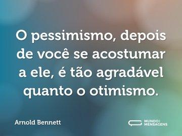 O pessimismo, depois de você se acostumar a ele, é tão agradável quanto o otimismo.