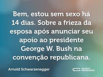 Bem, estou sem sexo há 14 dias. Sobre a frieza da esposa após anunciar seu apoio ao presidente George W. Bush na convenção republicana.