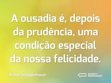 A ousadia é, depois da prudência, uma condição especial da nossa felicidade.