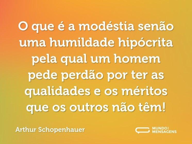 O que é a modéstia senão uma humildade hipócrita pela qual um homem pede perdão por ter as qualidades e os méritos que os outros não têm!