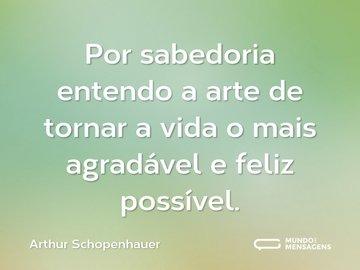 Por sabedoria entendo a arte de tornar a vida o mais agradável e feliz possível.