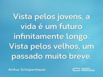 Vista pelos jovens, a vida é um futuro infinitamente longo. Vista pelos velhos, um passado muito breve.
