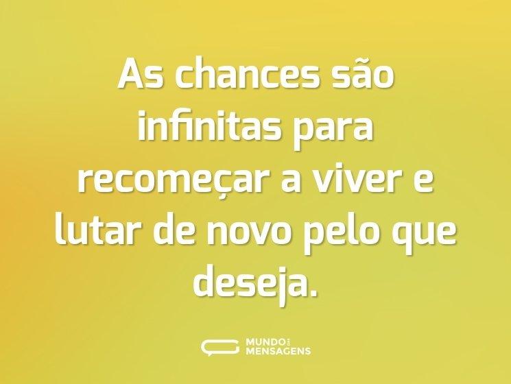 As chances são infinitas para recomeçar a viver e lutar de novo pelo que deseja.