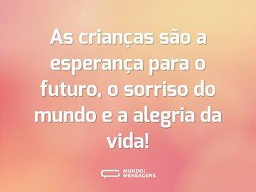 As crianças são a esperança para o futuro, o sorriso do mundo e a alegria da vida!
