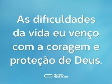As dificuldades da vida eu venço com a coragem e proteção de Deus.