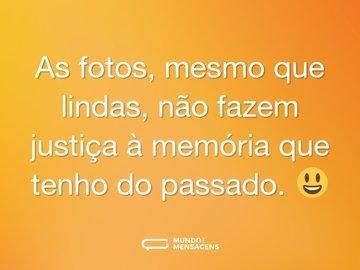 As fotos, mesmo que lindas, não fazem justiça à memória que tenho do passado. 😃