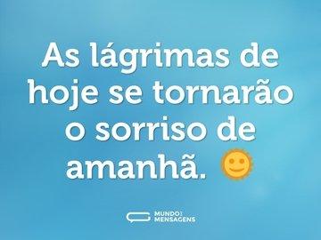 As lágrimas de hoje se tornarão o sorriso de amanhã. 🌞