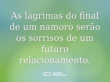 As lágrimas do final de um namoro serão os sorrisos de um futuro relacionamento.