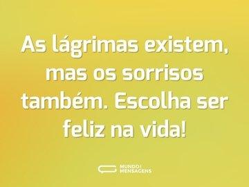 As lágrimas existem, mas os sorrisos também. Escolha ser feliz na vida!