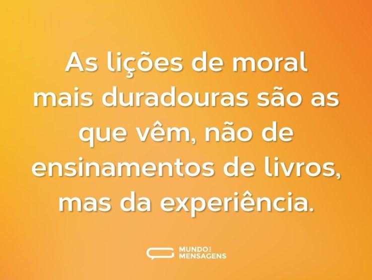 As lições de moral mais duradouras são as que vêm, não de ensinamentos de livros, mas da experiência.