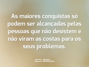 As maiores conquistas só podem ser alcançadas pelas pessoas que não desistem e não viram as costas para os seus problemas.