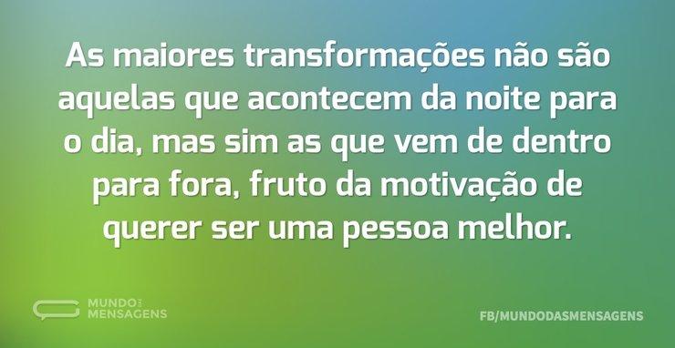 As maiores transformações não são aquela...