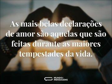 As mais belas declarações de amor são aquelas que são feitas durante as maiores tempestades da vida.