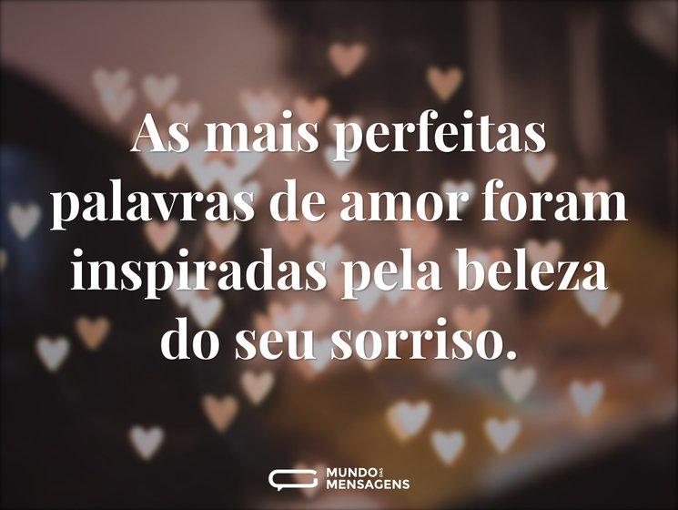 As mais perfeitas palavras de amor foram inspiradas pela beleza do seu sorriso.