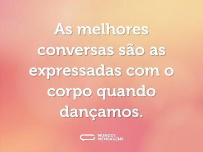 As melhores conversas são as expressadas com o corpo quando dançamos.