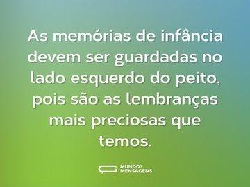 As memórias de infância devem ser guardadas no lado esquerdo do peito, pois são as lembranças mais preciosas que temos.