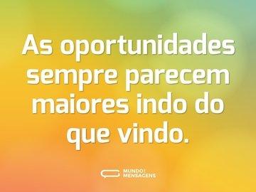 As oportunidades sempre parecem maiores indo do que vindo.
