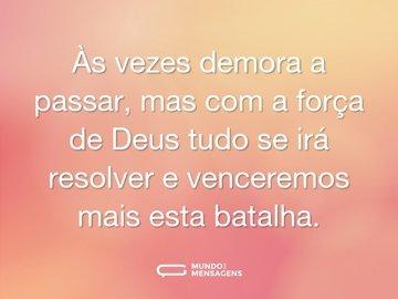 Às vezes demora a passar, mas com a força de Deus tudo se irá resolver e venceremos mais esta batalha.