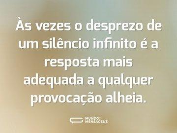 Às vezes o desprezo de um silêncio infinito é a resposta mais adequada a qualquer provocação alheia.