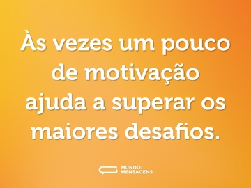 Às vezes um pouco de motivação ajuda a superar os maiores desafios.