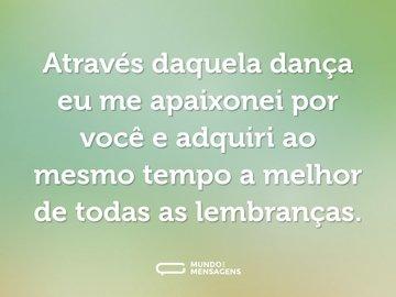 Através daquela dança eu me apaixonei por você e adquiri ao mesmo tempo a melhor de todas as lembranças.