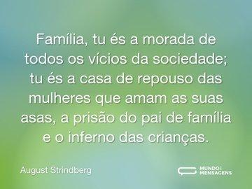 Família, tu és a morada de todos os vícios da sociedade; tu és a casa de repouso das mulheres que amam as suas asas, a prisão do pai de família e o inferno das crianças.