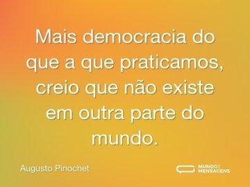Mais democracia do que a que praticamos, creio que não existe em outra parte do mundo.