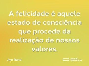 A felicidade é aquele estado de consciência que procede da realização de nossos valores.
