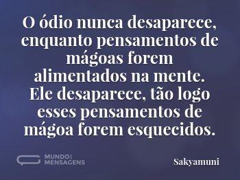 O ódio nunca desaparece, enquanto pensamentos de mágoas forem alimentados na mente. Ele desaparece, tão logo esses pensamentos de mágoa forem esquecidos.