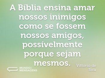 A Bíblia ensina amar nossos inimigos como se fossem nossos amigos, possívelmente porque sejam mesmos.