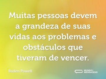 Muitas pessoas devem a grandeza de suas vidas aos problemas e obstáculos que tiveram de vencer.