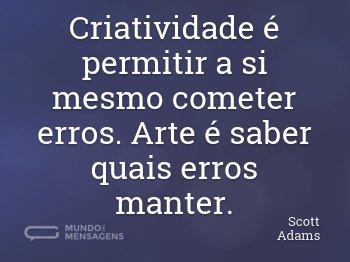 Criatividade é permitir a si mesmo cometer erros. Arte é saber quais erros manter.