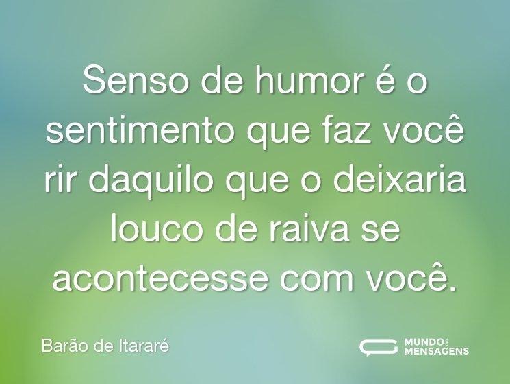 Senso de humor é o sentimento que faz você rir daquilo que o deixaria louco de raiva se acontecesse com você.