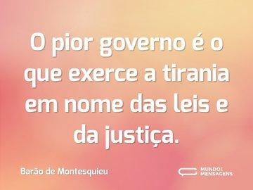 O pior governo é o que exerce a tirania em nome das leis e da justiça.