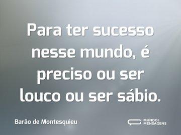 Para ter sucesso nesse mundo, é preciso ou ser louco ou ser sábio.