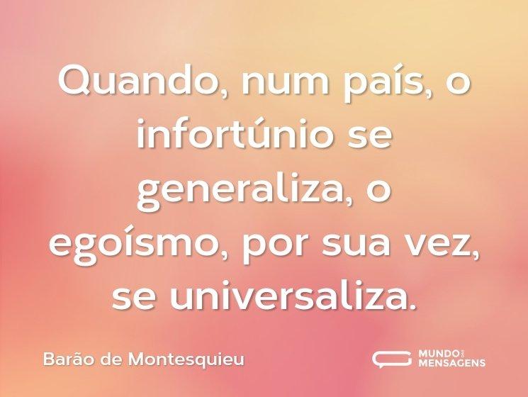 Quando, num país, o infortúnio se generaliza, o egoísmo, por sua vez, se universaliza.