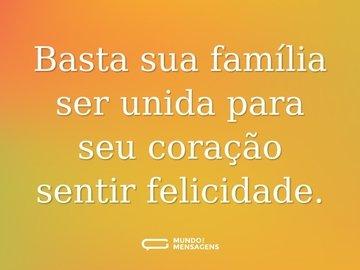 Basta sua família ser unida para seu coração sentir felicidade.