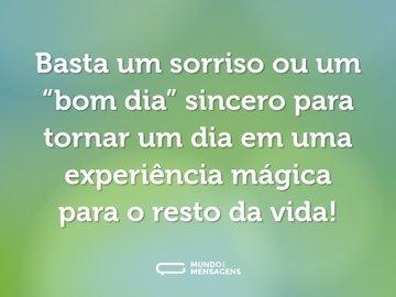 """Basta um sorriso ou um """"bom dia"""" sincero para tornar um dia em uma experiência mágica para o resto da vida!"""