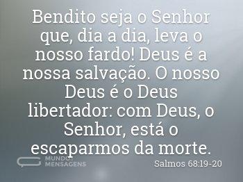 Bendito seja o Senhor que, dia a dia, leva o nosso fardo! Deus é a nossa salvação. O nosso Deus é o Deus libertador: com Deus, o Senhor, está o escaparmos da morte.