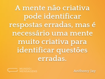 A mente não criativa pode identificar respostas erradas, mas é necessário uma mente muito criativa para identificar questões erradas.