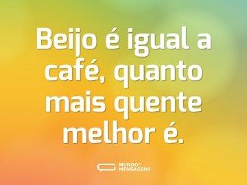 Beijo é igual a café, quanto mais quente melhor é.