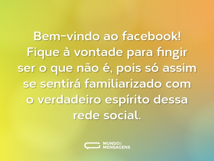 Bem-vindo ao facebook! Fique à vontade para fingir ser o que não é, pois só assim se sentirá familiarizado com o verdadeiro espírito dessa rede social.