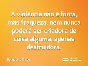 A violência não é força, mas fraqueza, nem nunca poderá ser criadora de coisa alguma, apenas destruidora.