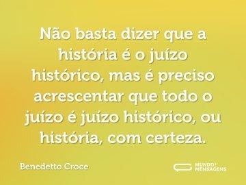 Não basta dizer que a história é o juízo histórico, mas é preciso acrescentar que todo o juízo é juízo histórico, ou história, com certeza.