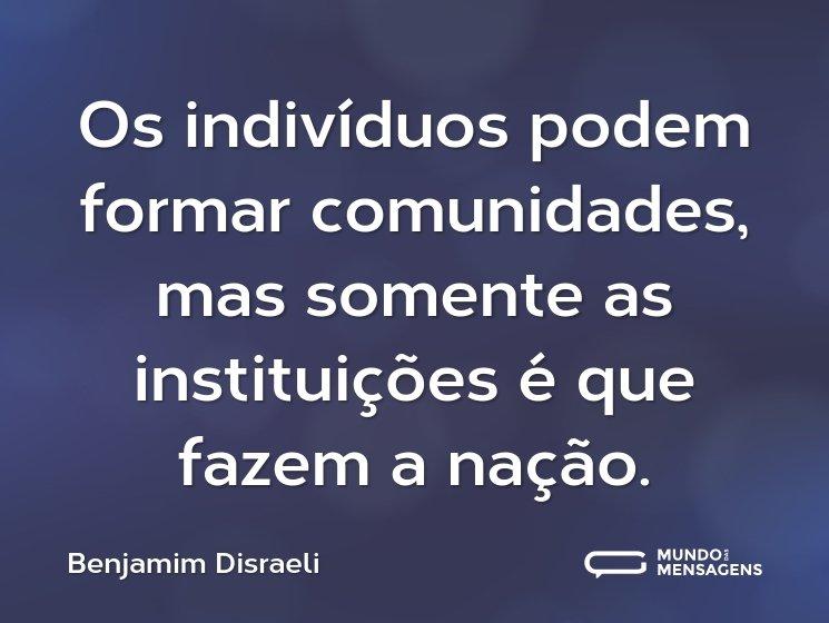 Os indivíduos podem formar comunidades, mas somente as instituições é que fazem a nação.